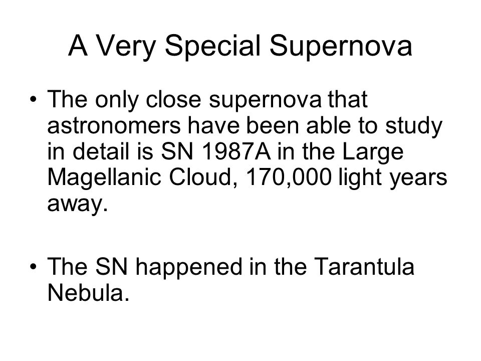 A Very Special Supernova SN 1987AThe only close supernova that astronomers have been able to study in detail is SN 1987A in the Large Magellanic Cloud, 170,000 light years away.