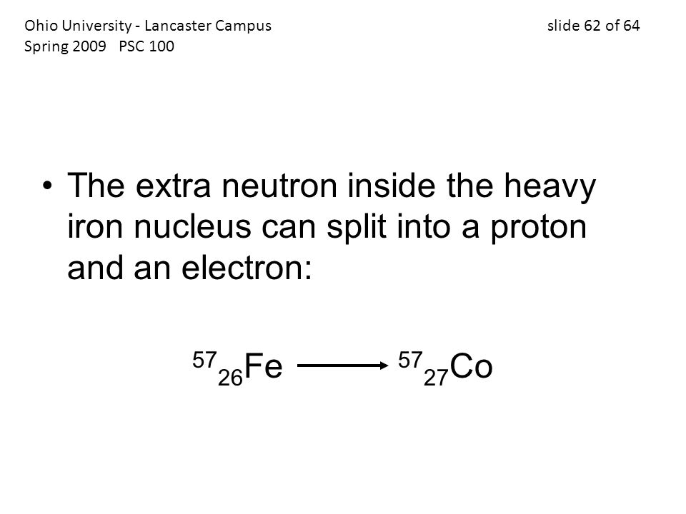 The extra neutron inside the heavy iron nucleus can split into a proton and an electron: 57 26 Fe 57 27 Co Ohio University - Lancaster Campus slide 62 of 64 Spring 2009 PSC 100
