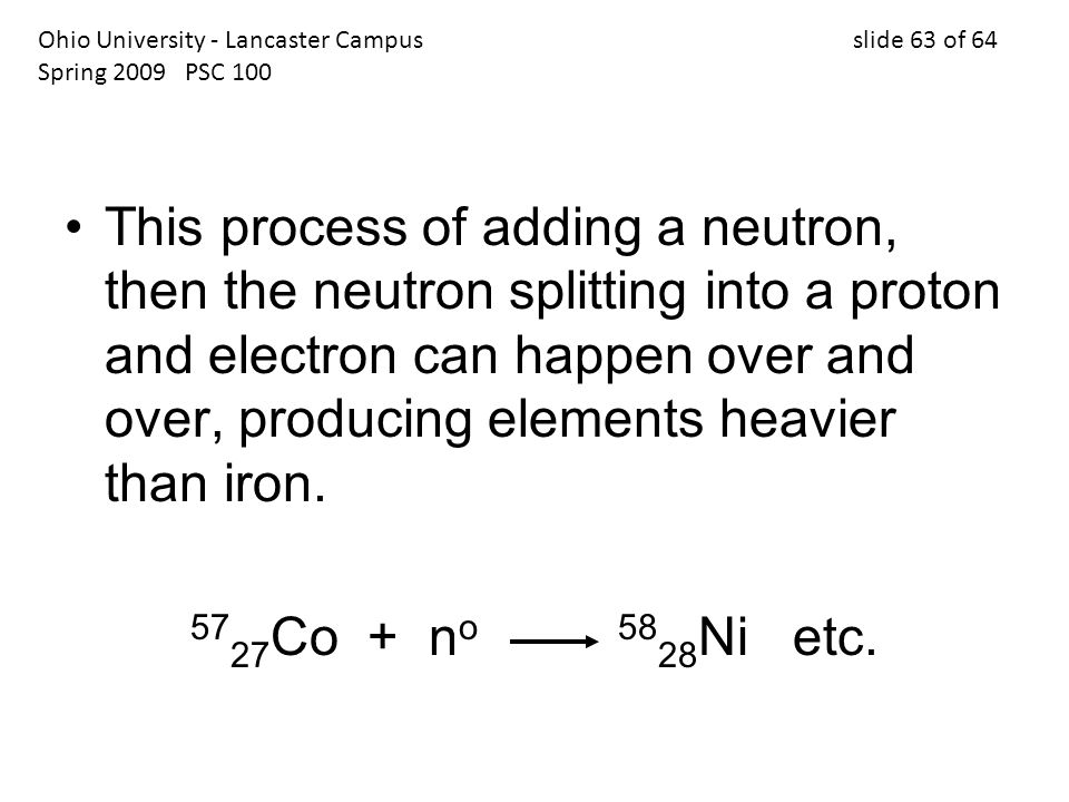 This process of adding a neutron, then the neutron splitting into a proton and electron can happen over and over, producing elements heavier than iron.