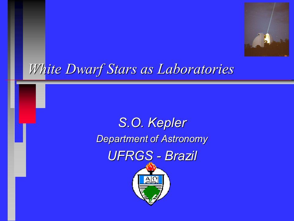 White Dwarf Stars as Laboratories S.O. Kepler Department of Astronomy UFRGS - Brazil