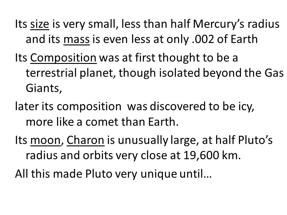Its size is very small, less than half Mercury's radius and its mass is even less at only.002 of Earth Its Composition was at first thought to be a terrestrial planet, though isolated beyond the Gas Giants, later its composition was discovered to be icy, more like a comet than Earth.