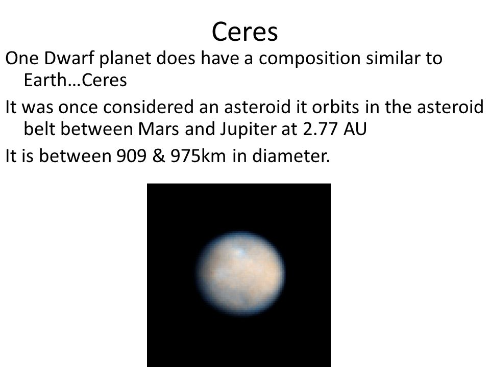 Ceres One Dwarf planet does have a composition similar to Earth…Ceres It was once considered an asteroid it orbits in the asteroid belt between Mars and Jupiter at 2.77 AU It is between 909 & 975km in diameter.