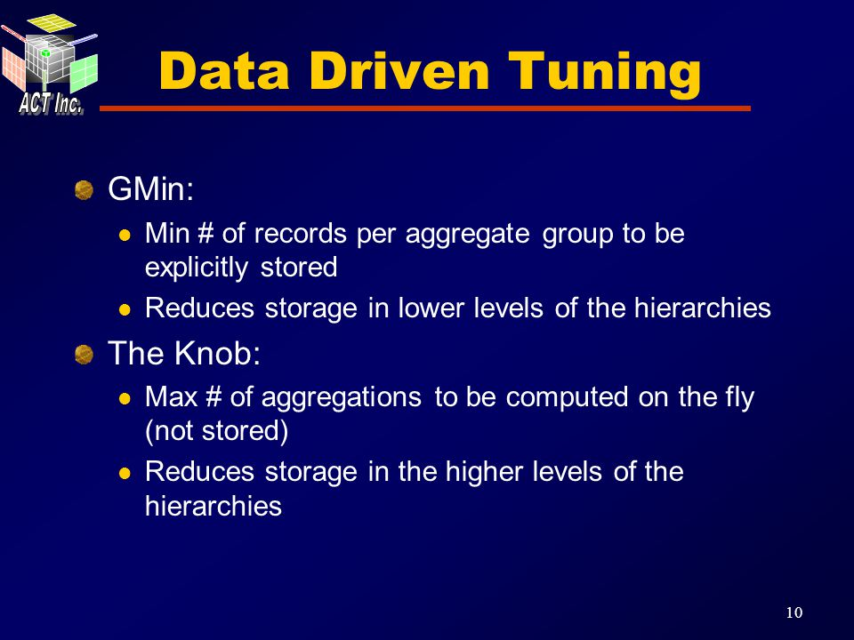10 Data Driven Tuning GMin: Min # of records per aggregate group to be explicitly stored Reduces storage in lower levels of the hierarchies The Knob: Max # of aggregations to be computed on the fly (not stored) Reduces storage in the higher levels of the hierarchies