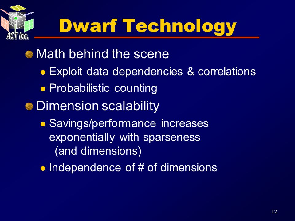 12 Dwarf Technology Math behind the scene Exploit data dependencies & correlations Probabilistic counting Dimension scalability Savings/performance increases exponentially with sparseness (and dimensions) Independence of # of dimensions
