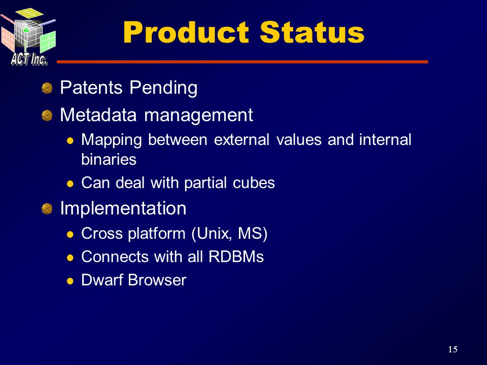 15 Product Status Patents Pending Metadata management Mapping between external values and internal binaries Can deal with partial cubes Implementation Cross platform (Unix, MS) Connects with all RDBMs Dwarf Browser