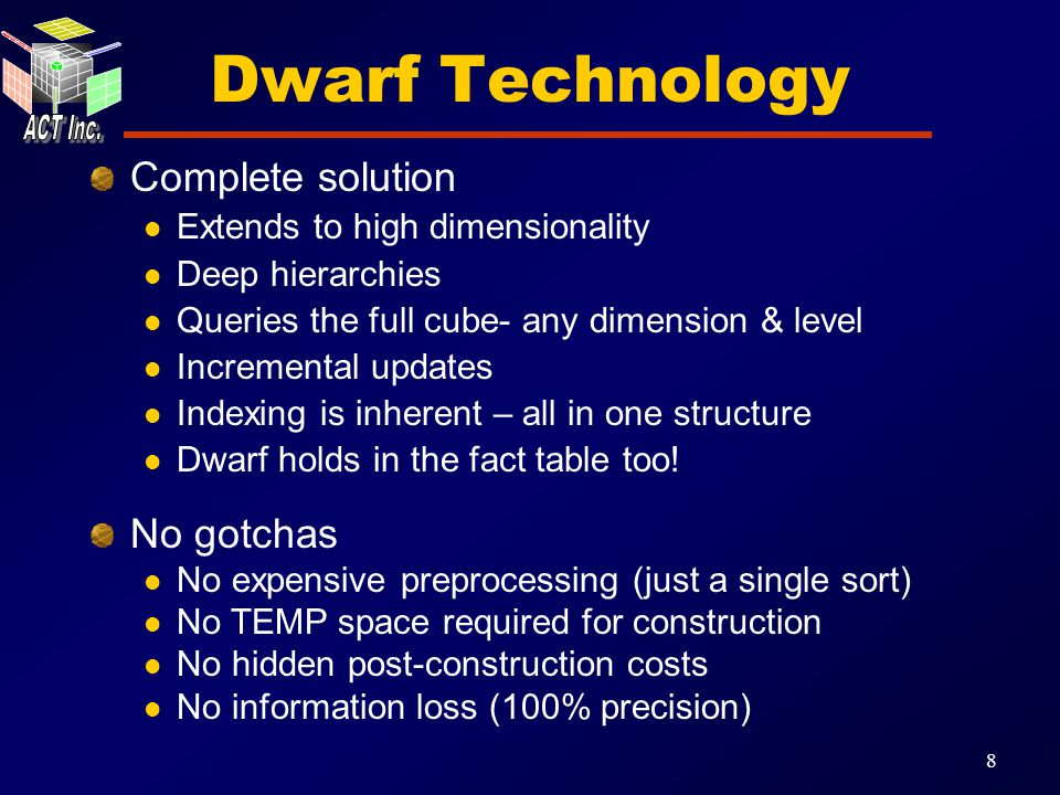 8 Dwarf Technology Complete solution Extends to high dimensionality Deep hierarchies Queries the full cube- any dimension & level Incremental updates Indexing is inherent – all in one structure Dwarf holds in the fact table too.