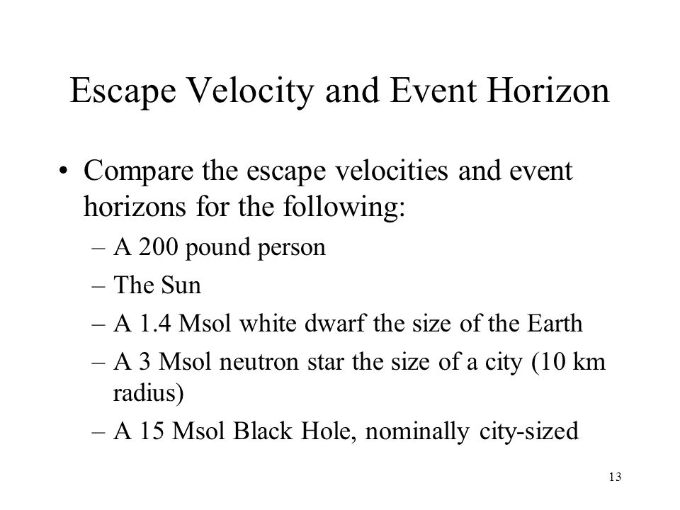 13 Escape Velocity and Event Horizon Compare the escape velocities and event horizons for the following: –A 200 pound person –The Sun –A 1.4 Msol white dwarf the size of the Earth –A 3 Msol neutron star the size of a city (10 km radius) –A 15 Msol Black Hole, nominally city-sized