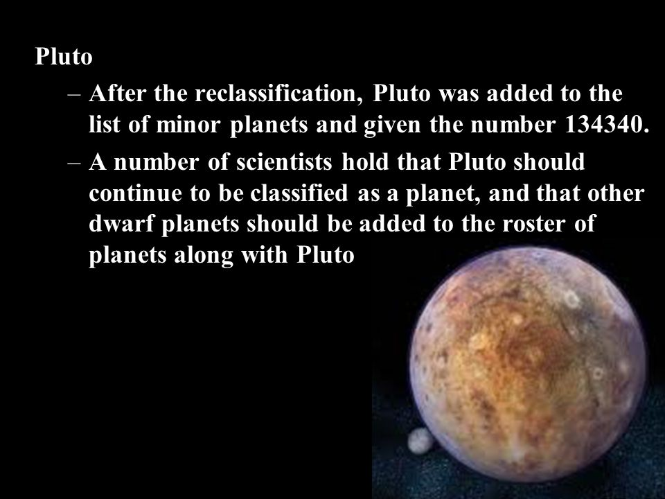 Pluto –After the reclassification, Pluto was added to the list of minor planets and given the number 134340. –A number of scientists hold that Pluto s