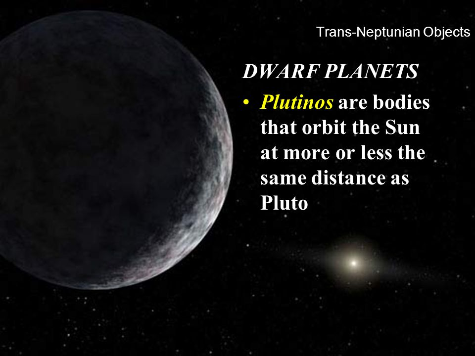 Trans-Neptunian Objects DWARF PLANETS Plutinos are bodies that orbit the Sun at more or less the same distance as Pluto