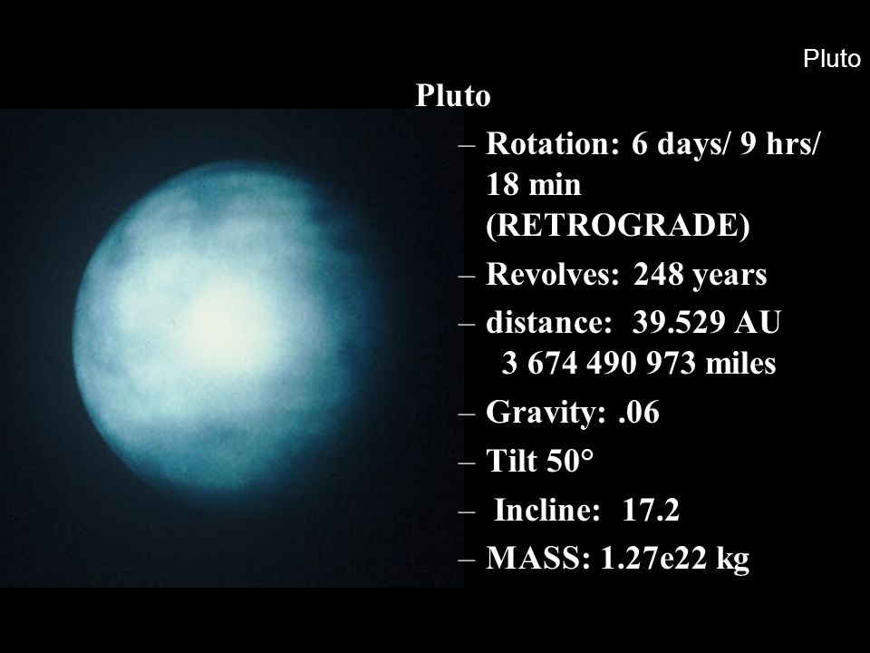 Pluto –Rotation: 6 days/ 9 hrs/ 18 min (RETROGRADE) –Revolves: 248 years –distance: 39.529 AU 3 674 490 973 miles –Gravity:.06 –Tilt 50° – Incline: 17