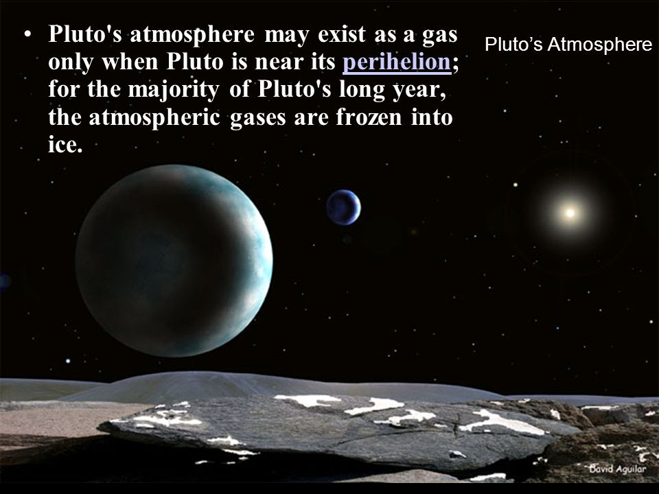 Pluto's Atmosphere Pluto's atmosphere may exist as a gas only when Pluto is near its perihelion; for the majority of Pluto's long year, the atmospheri