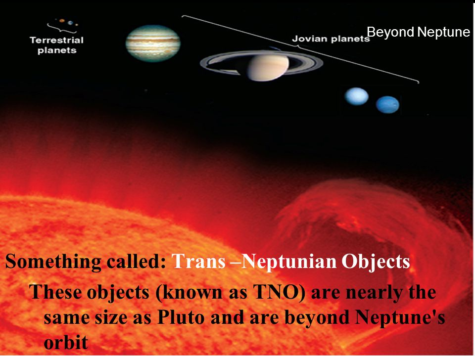Beyond Neptune Something called: Trans –Neptunian Objects These objects (known as TNO) are nearly the same size as Pluto and are beyond Neptune's orbi