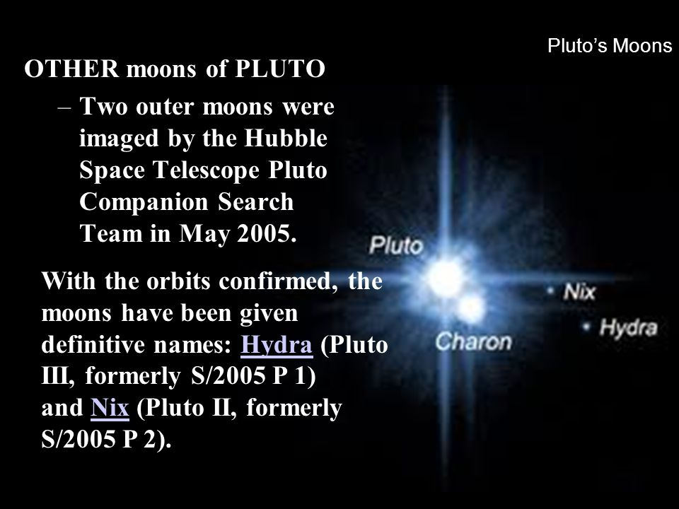 Pluto's Moons OTHER moons of PLUTO –Two outer moons were imaged by the Hubble Space Telescope Pluto Companion Search Team in May 2005. With the orbits