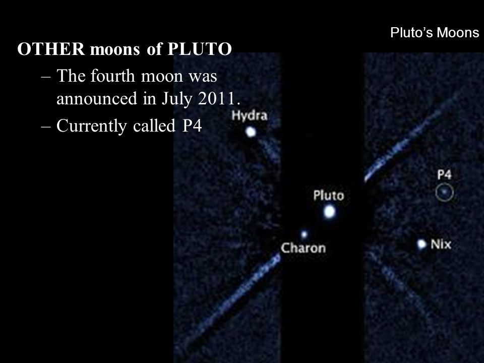 Pluto's Moons OTHER moons of PLUTO –The fourth moon was announced in July 2011. –Currently called P4