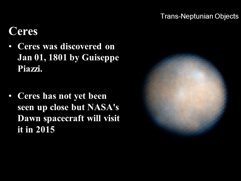 Trans-Neptunian Objects Ceres Ceres was discovered on Jan 01, 1801 by Guiseppe Piazzi. Ceres has not yet been seen up close but NASA's Dawn spacecraft