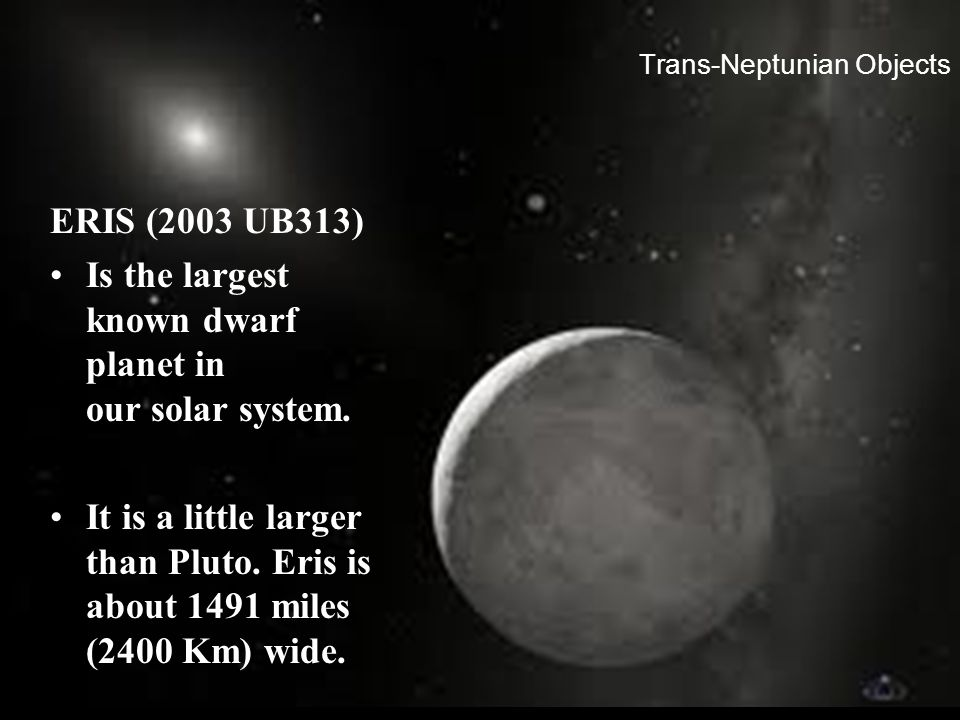 Trans-Neptunian Objects ERIS (2003 UB313) Is the largest known dwarf planet in our solar system. It is a little larger than Pluto. Eris is about 1491