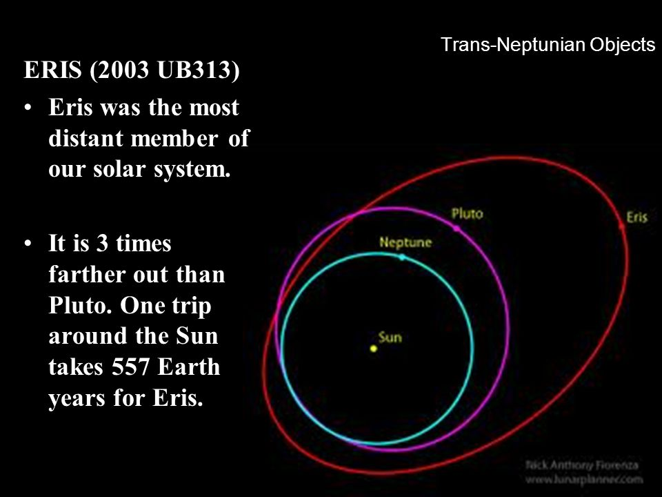 Trans-Neptunian Objects ERIS (2003 UB313) Eris was the most distant member of our solar system. It is 3 times farther out than Pluto. One trip around