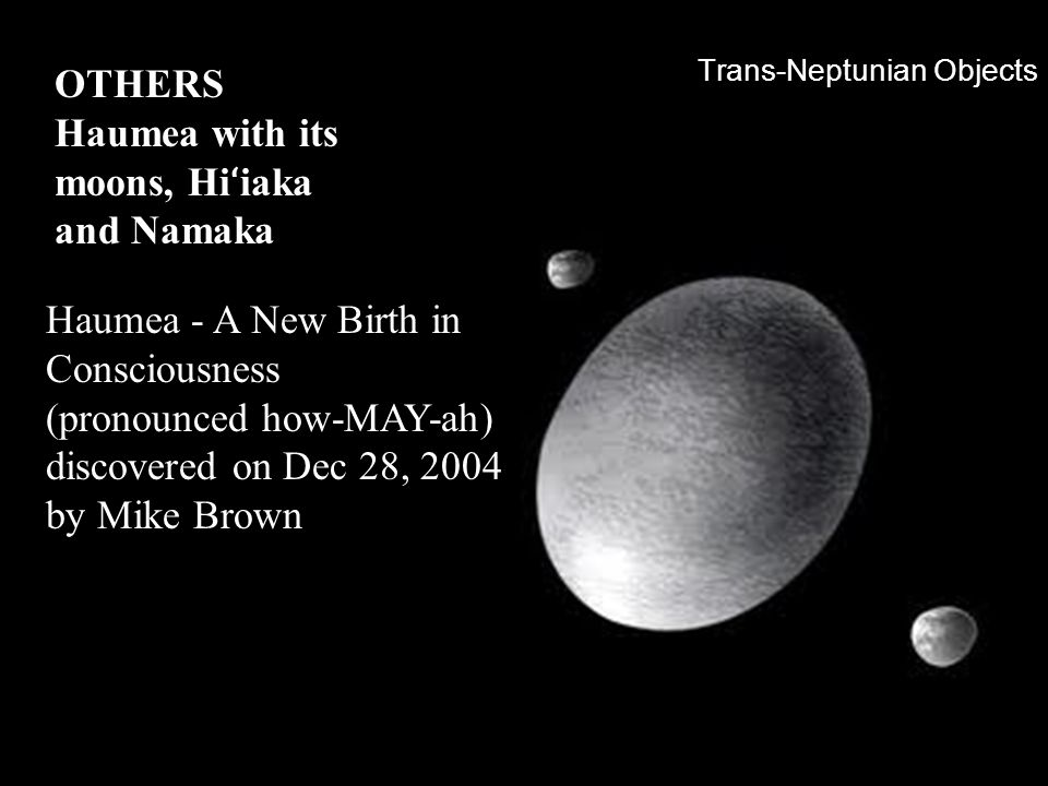 Trans-Neptunian Objects OTHERS Haumea with its moons, Hi ʻ iaka and Namaka Haumea - A New Birth in Consciousness (pronounced how-MAY-ah) discovered on