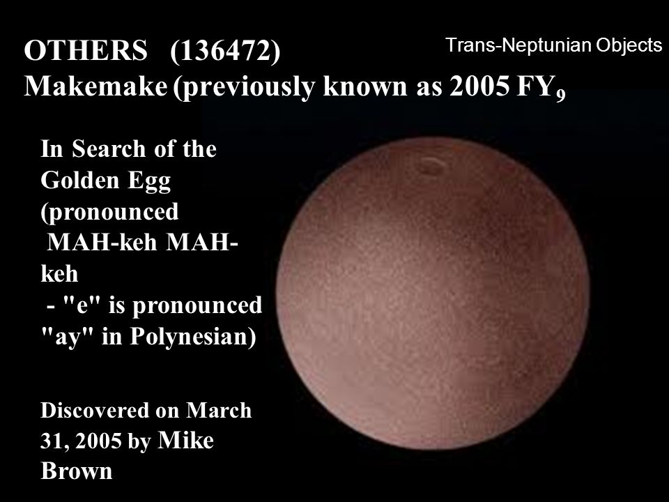 Trans-Neptunian Objects OTHERS (136472) Makemake (previously known as 2005 FY 9 In Search of the Golden Egg (pronounced MAH-keh MAH- keh -