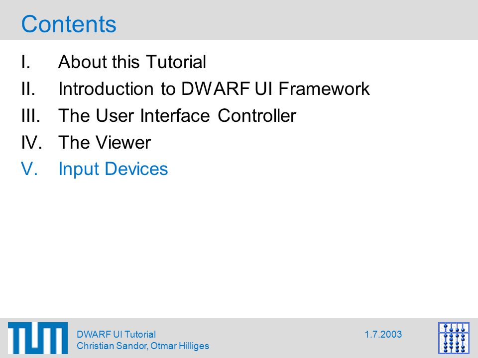 1.7.2003DWARF UI Tutorial Christian Sandor, Otmar Hilliges Contents I.About this Tutorial II.Introduction to DWARF UI Framework III.The User Interface Controller IV.The Viewer V.Input Devices