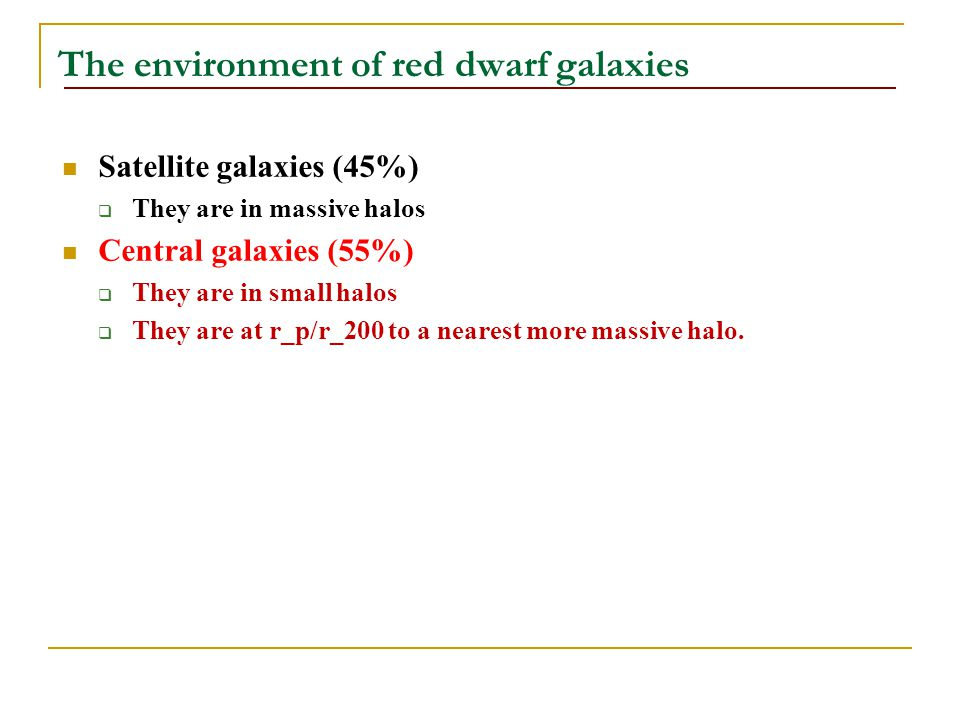 The environment of red dwarf galaxies Satellite galaxies (45%)  They are in massive halos Central galaxies (55%)  They are in small halos  They are at r_p/r_200 to a nearest more massive halo.