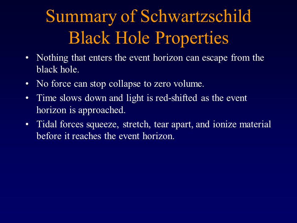 Summary of Schwartzschild Black Hole Properties Nothing that enters the event horizon can escape from the black hole.