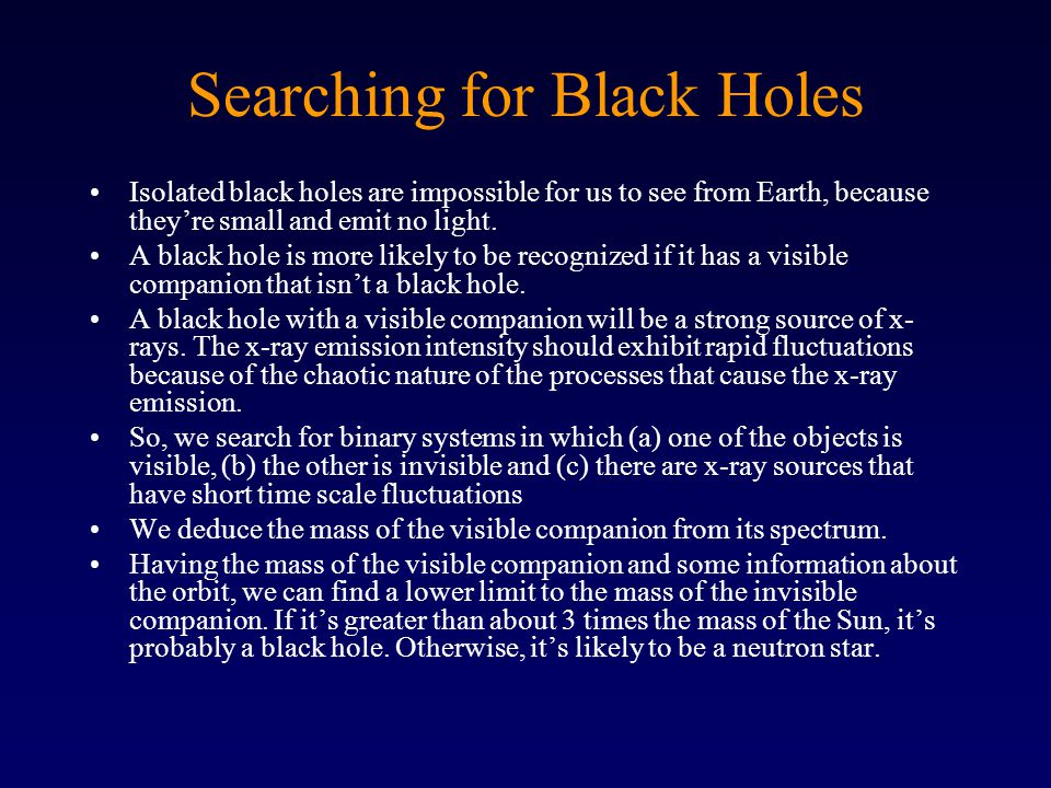 Searching for Black Holes Isolated black holes are impossible for us to see from Earth, because they're small and emit no light.