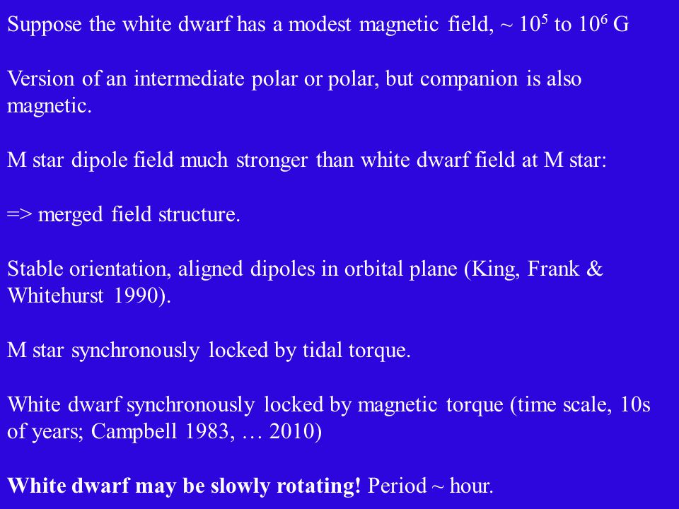 Suppose the white dwarf has a modest magnetic field, ~ 10 5 to 10 6 G Version of an intermediate polar or polar, but companion is also magnetic.