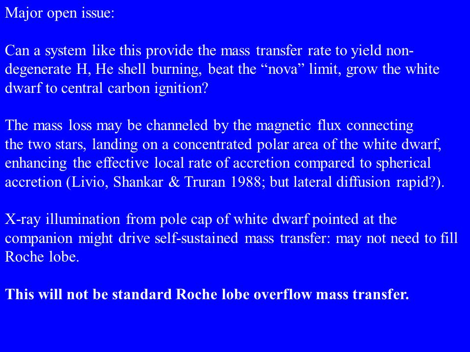 """Major open issue: Can a system like this provide the mass transfer rate to yield non- degenerate H, He shell burning, beat the """"nova"""" limit, grow the"""