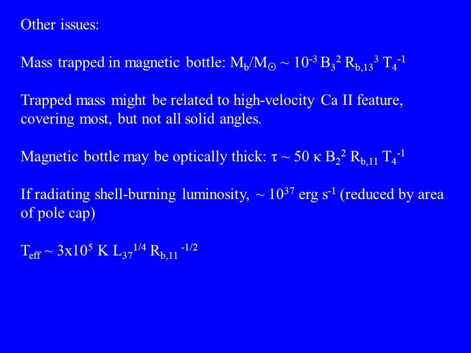 Other issues: Mass trapped in magnetic bottle: M b /M  ~ 10 -3 B 3 2 R b,13 3 T 4 -1 Trapped mass might be related to high-velocity Ca II feature, covering most, but not all solid angles.