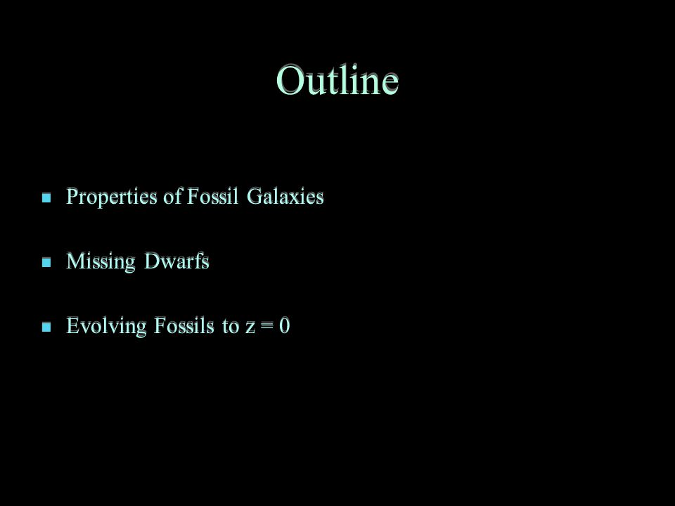 Outline Properties of Fossil Galaxies Missing Dwarfs Evolving Fossils to z = 0 Properties of Fossil Galaxies Missing Dwarfs Evolving Fossils to z = 0