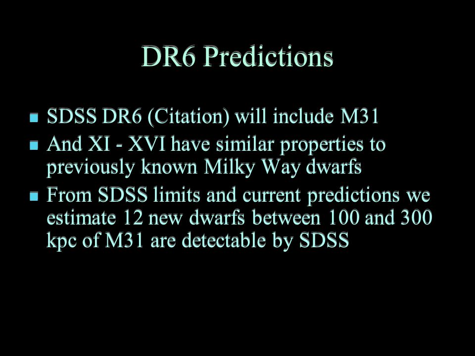 DR6 Predictions SDSS DR6 (Citation) will include M31 And XI - XVI have similar properties to previously known Milky Way dwarfs From SDSS limits and current predictions we estimate 12 new dwarfs between 100 and 300 kpc of M31 are detectable by SDSS SDSS DR6 (Citation) will include M31 And XI - XVI have similar properties to previously known Milky Way dwarfs From SDSS limits and current predictions we estimate 12 new dwarfs between 100 and 300 kpc of M31 are detectable by SDSS