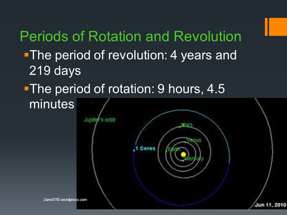 Periods of Rotation and Revolution  The period of revolution: 4 years and 219 days  The period of rotation: 9 hours, 4.5 minutes Jared110.wordpress.com