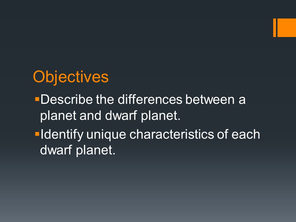 Objectives  Describe the differences between a planet and dwarf planet.