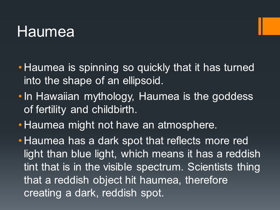 Haumea Haumea is spinning so quickly that it has turned into the shape of an ellipsoid.
