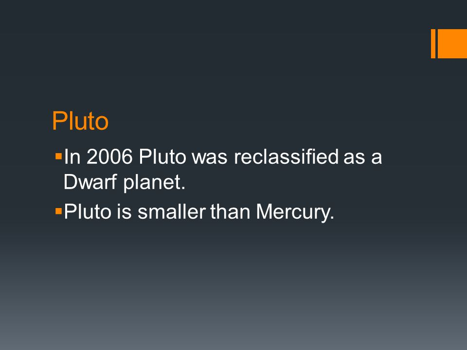 Pluto  In 2006 Pluto was reclassified as a Dwarf planet.  Pluto is smaller than Mercury.