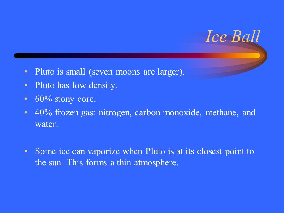 Ice Ball Pluto is small (seven moons are larger). Pluto has low density. 60% stony core. 40% frozen gas: nitrogen, carbon monoxide, methane, and water