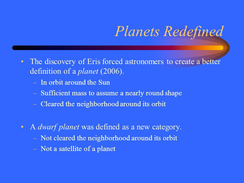 Planets Redefined The discovery of Eris forced astronomers to create a better definition of a planet (2006). –In orbit around the Sun –Sufficient mass