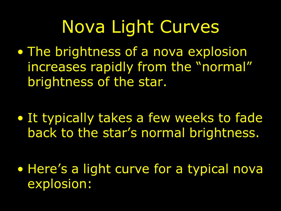 """Nova Light Curves The brightness of a nova explosion increases rapidly from the """"normal"""" brightness of the star. It typically takes a few weeks to fad"""