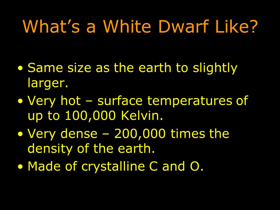 What's a White Dwarf Like? Same size as the earth to slightly larger. Very hot – surface temperatures of up to 100,000 Kelvin. Very dense – 200,000 ti