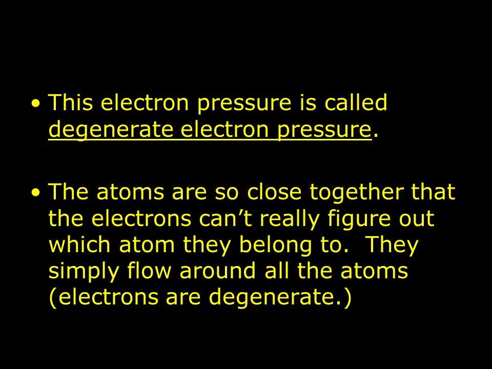 This electron pressure is called degenerate electron pressure. The atoms are so close together that the electrons can't really figure out which atom t
