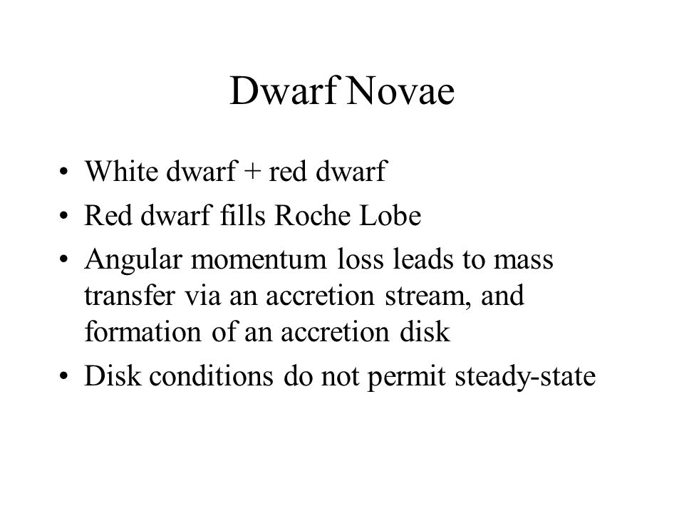 Dwarf Novae White dwarf + red dwarf Red dwarf fills Roche Lobe Angular momentum loss leads to mass transfer via an accretion stream, and formation of an accretion disk Disk conditions do not permit steady-state