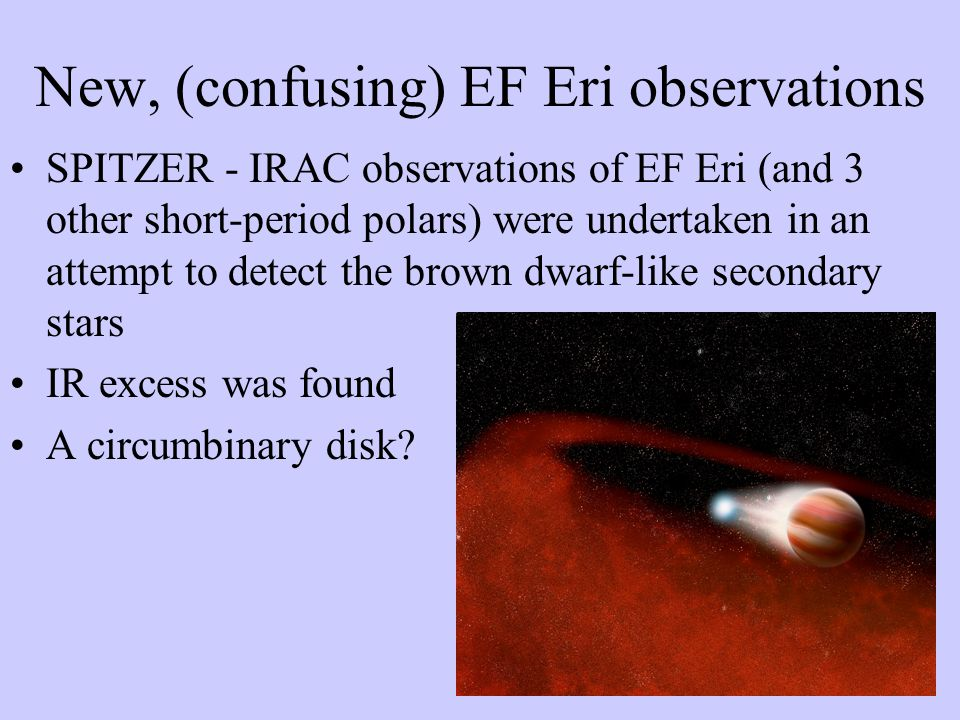 SPITZER - IRAC observations of EF Eri (and 3 other short-period polars) were undertaken in an attempt to detect the brown dwarf-like secondary stars IR excess was found A circumbinary disk.