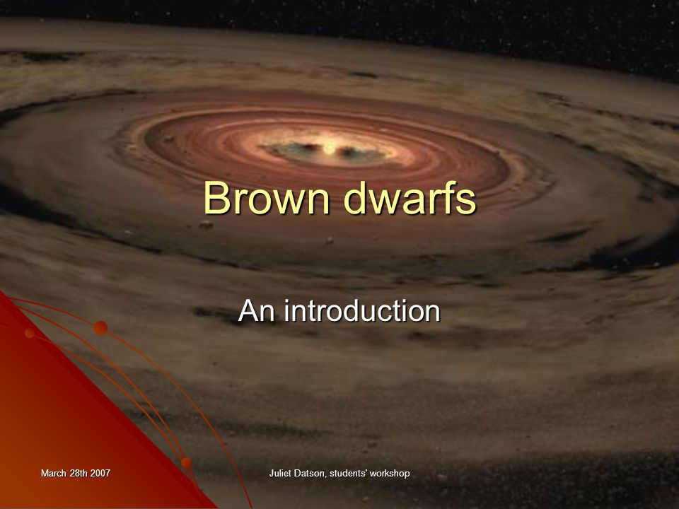 March 28th 2007 Juliet Datson, students workshop Brown dwarfs An introduction