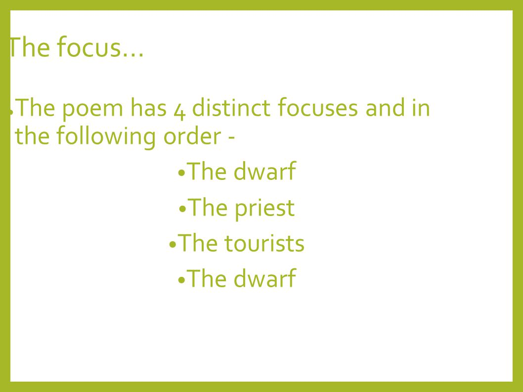 The focus... ● The poem has 4 distinct focuses and in the following order - The dwarf The priest The tourists The dwarf