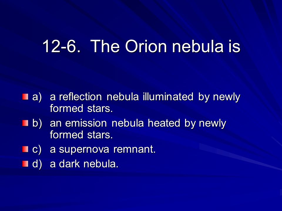 12-6. The Orion nebula is a) a reflection nebula illuminated by newly formed stars. b) an emission nebula heated by newly formed stars. c) a supernova