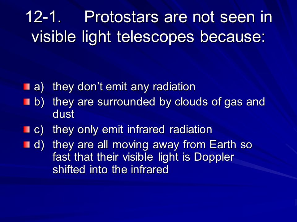 12-1.Protostars are not seen in visible light telescopes because: a)they don't emit any radiation b)they are surrounded by clouds of gas and dust c)th