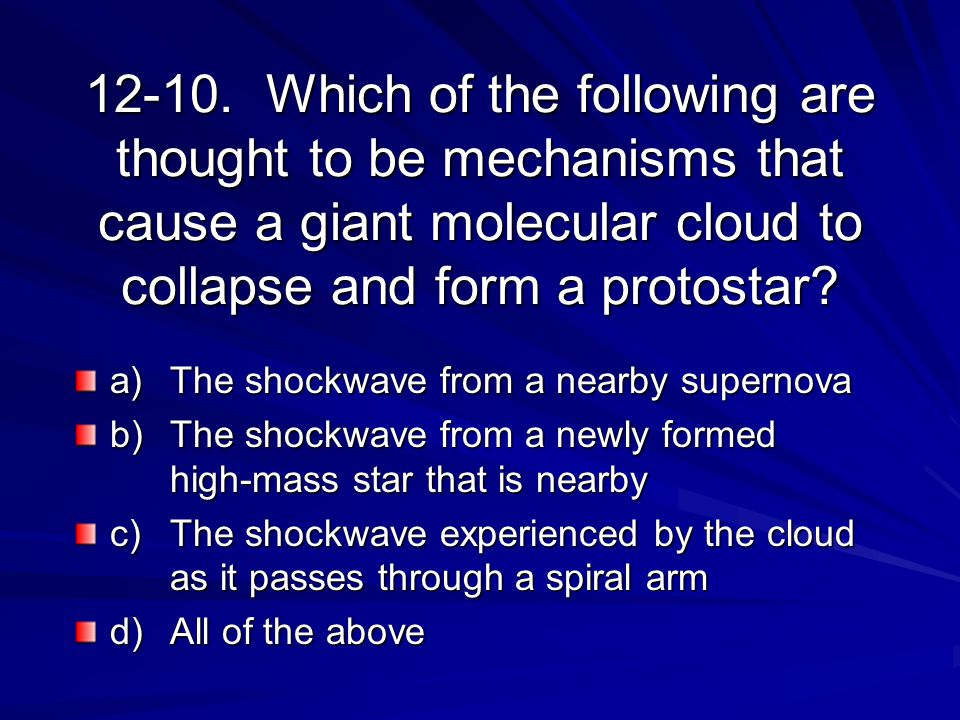 12-10. Which of the following are thought to be mechanisms that cause a giant molecular cloud to collapse and form a protostar? a) The shockwave from