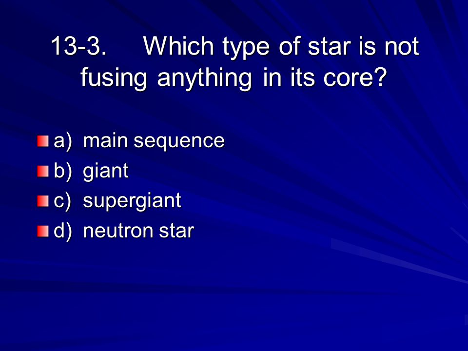 13-3.Which type of star is not fusing anything in its core? a)main sequence b)giant c)supergiant d)neutron star