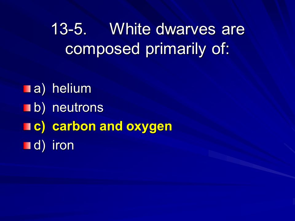 13-5.White dwarves are composed primarily of: a)helium b)neutrons c)carbon and oxygen d)iron